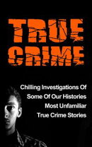 True Crime: Chilling Investigations Of Some Of Our Histories Most Unfamiliar True Crime Stories