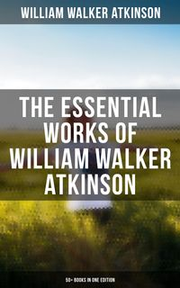 The Essential Works of William Walker Atkinson: 50+ Books in One Edition