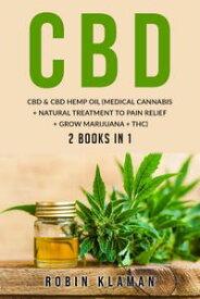 CBD: CBD and Hemp Oil (Medical Cannabis + Natural Treatment to Pain Relief + Grow Marijuana + THC)【電子書籍】[ Robin Klaman ]