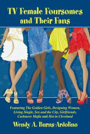 TV Female Foursomes and Their FansFeaturing The Golden Girls, Designing Women, Living Single, Sex and the City, Girlfriends, Cashmere Mafia and Hot in Cleveland【電子書籍】[ Wendy A. Burns-Ardolino ]