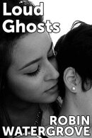 Loud Ghosts: An Erotic Story about Dirty Talk, Sex in Public, and Exquisite Tenderness