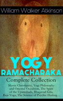 YOGY RAMACHARAKA - Complete Collection: Mystic Christianity, Yogi Philosophy and Oriental Occultism, The Spi…