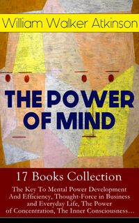 THEPOWEROFMIND-17BooksCollection:TheKeyToMentalPowerDevelopmentAndEfficiency,Thought-ForceinBusinessandEverydayLife,ThePowerofConcentration,TheInnerConsciousness…SuggestionandAuto-Suggestion+Memory:HowtoDevelop,Train,andUseIt,PracticalMentalInfluence+Th