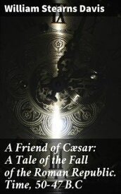 A Friend of C?sar: A Tale of the Fall of the Roman Republic. Time, 50-47 B.C【電子書籍】[ William Stearns Davis ]