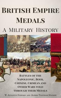 British Empire Medals - A Military HistoryThe Battles of the Napoleonic, Boer, Chinese, Crimean and Other Wars Told Through Their Medals【電子書籍】[ W. Augustus Steward ]