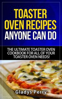 Toaster Oven Recipes Anyone Can Do: The Ultimate Toaster Oven Cookbook for All of Your Toaster Oven Needs!Frigidaire toaster oven, Black Decker toaster oven, Cuisinart toaster oven, Hamilton Beach toaster【電子書籍】[ Gladys Perry ]