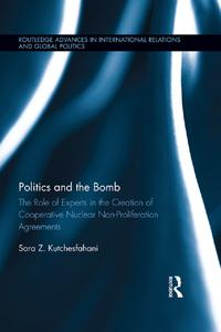 Politics and the BombThe Role of Experts in the Creation of Cooperative Nuclear Non-Proliferation Agreements【電子書籍】[ Sara Z. Kutchesfahani ]