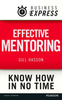 BusinessExpress:EffectivementoringUnderstandtheskillsandtechniquesofasuccessfulmentor