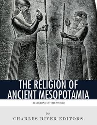 Religions of the World: The Religion of Ancient Mesopotamia【電子書籍】[ Charles River Editors ]
