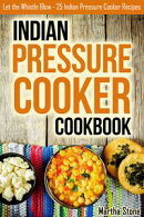 Indian Pressure Cooker Cookbook: Let the Whistle Blow - 25 Indian Pressure Cooker Recipes