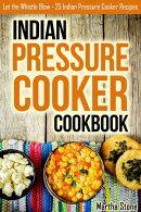 Indian Pressure Cooker Cookbook: Let the Whistle Blow - 25 Indian Pressure Cooker Recipes
