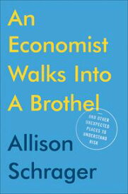 An Economist Walks into a BrothelAnd Other Unexpected Places to Understand Risk【電子書籍】[ Allison Schrager ]