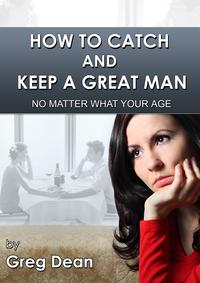 How To Catch and Keep a Great Man No Matter What Your Age【電子書籍】[ Greg Dean ]