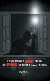 From What I Know to Be: The Ennui of Short Stories and Poems【電子書籍】[ 2waski ]
