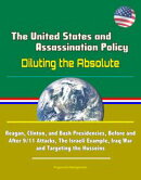 The United States and Assassination Policy: Diluting the Absolute - Reagan, Clinton, and Bush Presidencies, …
