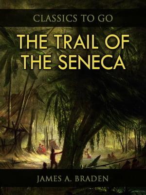 The Trail of the Seneca【電子書籍】[ James A. Braden ]