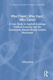 Who Plays? Who Pays? Who Cares?A Case Study in Applied Sociology, Political Economy, and the Community Menta Health Centers Movement【電子書籍】[ Sylvia Kenig ]