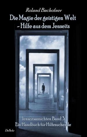 Die Magie der geistigen Welt - Hilfe aus dem Jenseits - Jenseitsansichten Band 3 - Handbuch f?r Hilfesuchende【電子書籍】[ Roland Bachofner ]