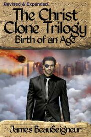 The Christ Clone Trilogy - Book Two: Birth of an Age (Revised & Expanded)【電子書籍】[ James BeauSeigneur ]