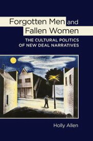 Forgotten Men and Fallen WomenThe Cultural Politics of New Deal Narratives【電子書籍】[ Holly Allen ]