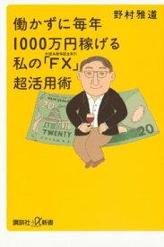 働かずに毎年1000万円稼げる 私の「FX(外国為替保証金取引)」超活用術【電子書籍】[ 野村雅道 ]