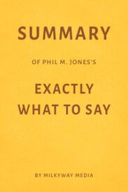 Summary of Phil M. Jones's Exactly What to Say【電子書籍】[ Milkyway Media ]