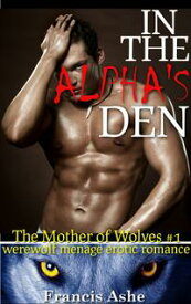 In the Alpha's Den (Werewolf Menage)【電子書籍】[ Francis Ashe ]