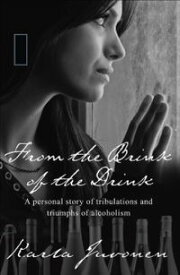 From the Brink of the Drink: A personal story of tribulations and triumphs of alcoholism【電子書籍】[ Karla Juvonen ]