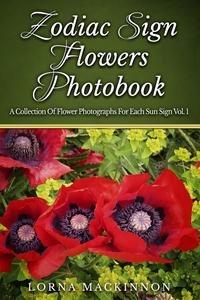 Zodiac Sign Flowers Photobook: A Collection Of Flower Photographs For Each Sun Sign Vol. 1【電子書籍】[ Lorna MacKinnon ]