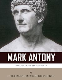 Legends of the Ancient World: The Life and Legacy of Mark Antony【電子書籍】[ Charles River Editors ]