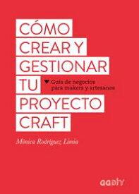 C?mo crear y gestionar tu proyecto craftGu?a de negocios para makers y artesanos【電子書籍】[ M?nica Rodr?guez Limia ]