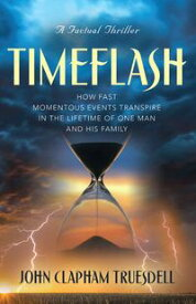 TIMEFLASH HOW FAST THE MOMENTOUS EVENTS TRANSPIRE IN THE LIFETIME OF ONE MAN AND HIS FAMILY【電子書籍】[ JOHN CLAPHAM TRUESDELL ]