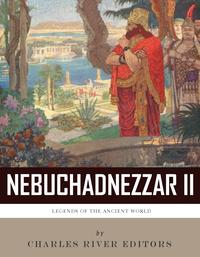 Legends of the Ancient World: The Life and Legacy of King Nebuchadnezzar II【電子書籍】[ Charles River Editors ]