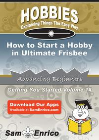 How to Start a Hobby in Ultimate FrisbeeHow to Start a Hobby in Ultimate Frisbee【電子書籍】[ Penni Mccool ]