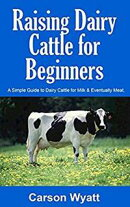 Raising Dairy Cattle for Beginners: A Simple Guide to Dairy Cattle for Milk & Eventually Meat