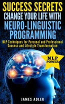 Success Secrets: Change Your Life With Neuro-Linguistic Programming. NLP Techniques for Personal and Profess…