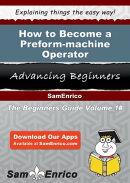 How to Become a Preform-machine Operator