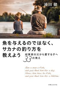 魚を与えるのではなく、サカナの釣り方を教えよう【電子書籍】[ 浦田健 ]