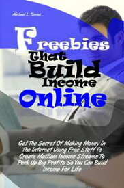 Freebies That Build Income Online Get The Secret Of Making Money In The Internet Using Free Stuff To Create Multiple Income Streams To Perk Up Big Profits So You Can Build Income For Life【電子書籍】[ Michael L. Timms ]