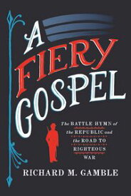 A Fiery GospelThe Battle Hymn of the Republic and the Road to Righteous War【電子書籍】[ Richard M. Gamble ]