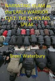 Narrating Islam as the Early Warrior Cult: The Scholar's Speak【電子書籍】[ Brent Waterbury ]