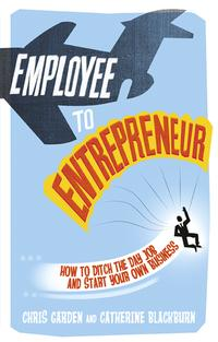 Employee to EntrepreneurHow to Ditch the Day Job & Start Your Own Business【電子書籍】[ Chris Garden ]