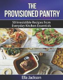 The Provisioned Pantry 50 Irresistible Recipes from Everyday Kitchen Essentials【電子書籍】[ Ella Jackson ]