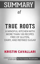 Summary of True Roots: A Mindful Kitchen with More Than 100 Recipes Free of Gluten, Dairy, and Refined Sugar