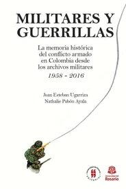 Militares y GuerrillasLa memoria hist?rica del conflicto armado en Colombia desde los archivos militares 1958 - 2016【電子書籍】[ Juan Esteban Ugarriza ]