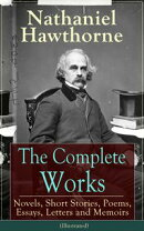 The Complete Works of Nathaniel Hawthorne: Novels, Short Stories, Poems, Essays, Letters and Memoirs (Illust…