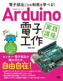 電子部品ごとの制御を学べる!Arduino 電子工作 実践講座【電子書籍】[ 福田和宏 ]