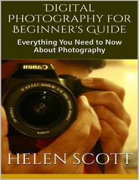 Digital Photography for Beginner's Guide: Everything You Need to Now About Photography【電子書籍】[ Helen Scott ]