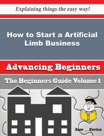 How to Start a Artificial Limb Business (Beginners Guide) How to Start a Artificial Limb Business (Beginners Guide)【電子書籍】[ Florene Batiste ]