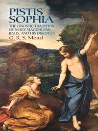 Pistis SophiaThe Gnostic Tradition of Mary Magdalene, Jesus, and His Disciples【電子書籍】[ G. R. S. Mead ]